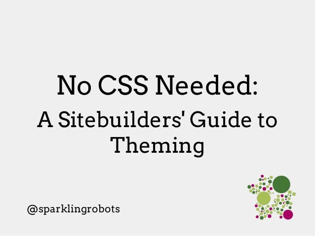 No CSS Needed: A Sitebuilders' Guide to Theming @sparklingrobots