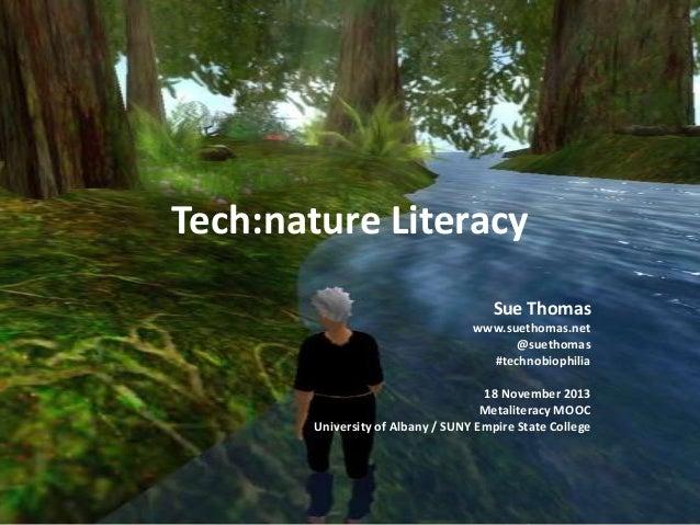 Tech:nature Literacy Sue Thomas www.suethomas.net @suethomas #technobiophilia 18 November 2013 Metaliteracy MOOC Universit...