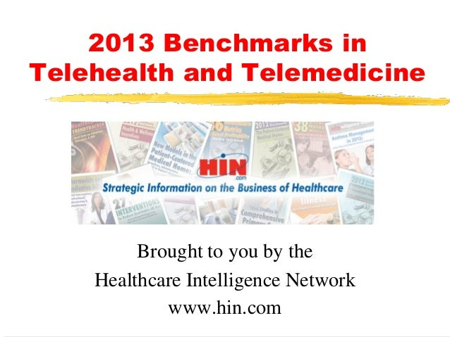 2013 Benchmarks in Telehealth and Telemedicine  Brought to you by the Healthcare Intelligence Network www.hin.com