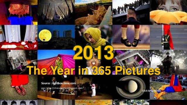 2013 The Year in 365 Pictures  2013 The Year in 365 Pictures Source : lightbox.time.com pps: http://chieuquetoi.blogspot.c...