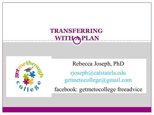 TRANSFERRINGWITH A PLANRebecca Joseph, PhDrjoseph@calstatela.edugetmetocollege@gmail.comfacebook: getmetocollege freeadvice