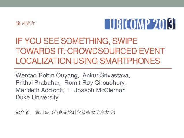 論文紹介  IF YOU SEE SOMETHING, SWIPE TOWARDS IT: CROWDSOURCED EVENT LOCALIZATION USING SMARTPHONES Wentao Robin Ouyang, Ankur...