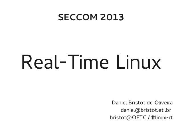 SECCOM 2013  Real-Time Linux Daniel Bristot de Oliveira daniel@bristot.eti.br bristot@OFTC / #linux-rt