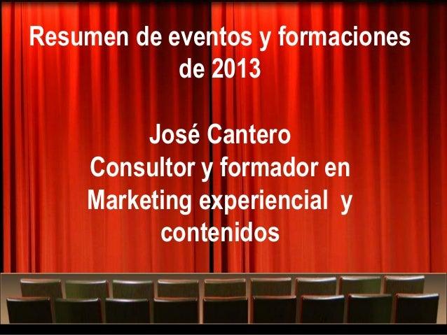 Resumen de eventos y formaciones de 2013 José Cantero Consultor y formador en Marketing experiencial y contenidos Más allá...