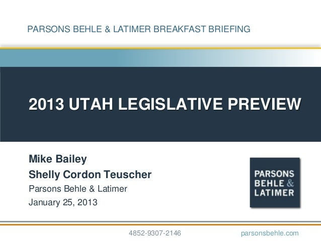 PARSONS BEHLE & LATIMER BREAKFAST BRIEFING2013 UTAH LEGISLATIVE PREVIEWMike BaileyShelly Cordon TeuscherParsons Behle & La...