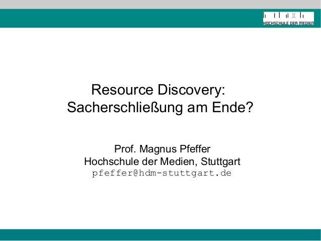 Resource Discovery:Sacherschließung am Ende?       Prof. Magnus Pfeffer  Hochschule der Medien, Stuttgart   pfeffer@hdm-st...