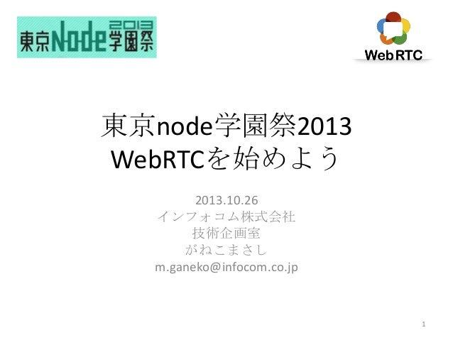 東京node学園祭2013 WebRTCを始めよう 2013.10.26 インフォコム株式会社 技術企画室 がねこまさし m.ganeko@infocom.co.jp  1