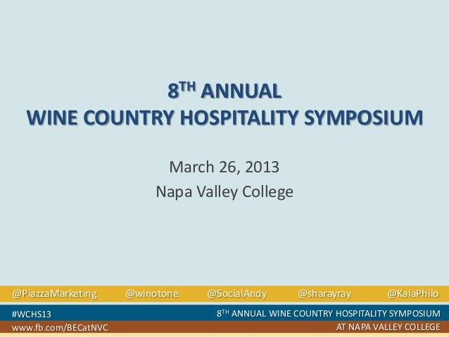 8TH ANNUAL WINE COUNTRY HOSPITALITY SYMPOSIUM March 26, 2013 Napa Valley College  @PiazzaMarketing #WCHS13 www.fb.com/BECa...