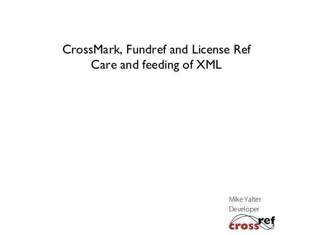 CrossMark, Fundref and License Ref Care and feeding of XML  Mike Yalter Developer