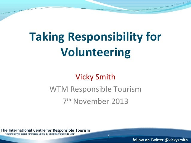 Taking Responsibility for Volunteering Vicky Smith WTM Responsible Tourism 7th November 2013  1