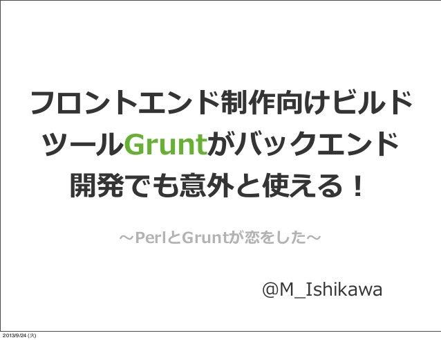 フロントエンド制作向けビルド ツールGruntがバックエンド 開発でも意外と使える! @M_̲Ishikawa 〜~PerlとGruntが恋をした〜~ 2013/9/24 (火)