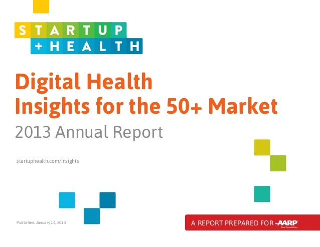 Digital Health Insights for the 50+ Market 2013 Annual Report startuphealth.com/insights  Published: January 14, 2014  A R...