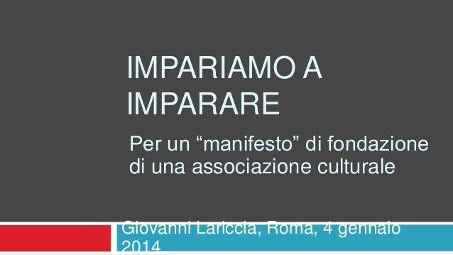 """IMPARIAMO A IMPARARE Per un """"manifesto"""" di fondazione di una associazione culturale Giovanni Lariccia, Roma, 4 gennaio 201..."""