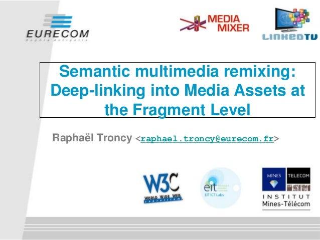 Semantic multimedia remixing: Deep-linking into Media Assets at the Fragment Level Raphaël Troncy <raphael.troncy@eurecom....