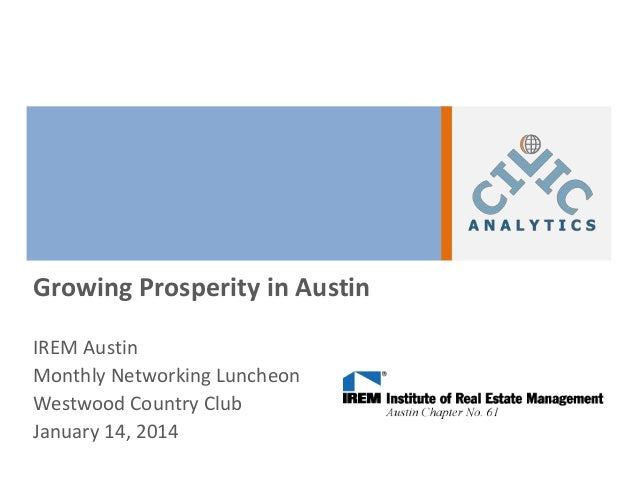 Growing Prosperity in Austin IREM Austin Monthly Networking Luncheon Westwood Country Club January 14, 2014