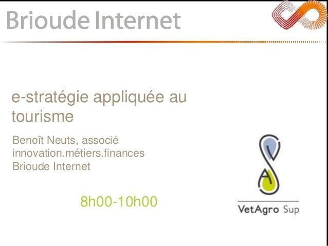 e-stratégie appliquée au tourisme 8h00-10h00 Benoît Neuts, associé innovation.métiers.finances Brioude Internet