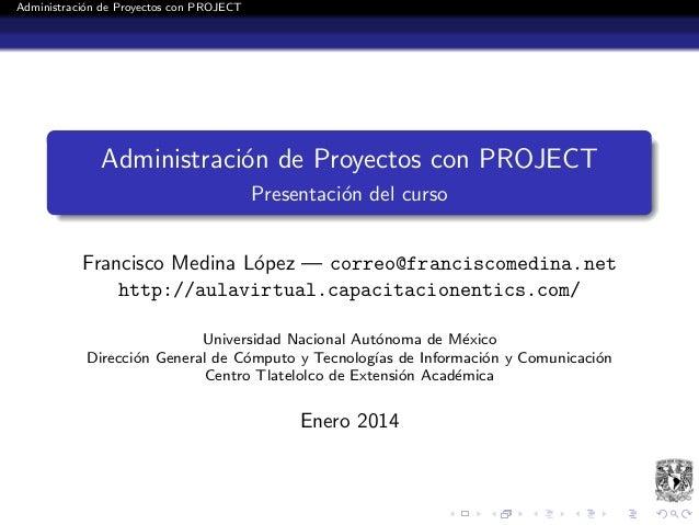 Administraci´n de Proyectos con PROJECT o  Administraci´n de Proyectos con PROJECT o Presentaci´n del curso o Francisco Me...
