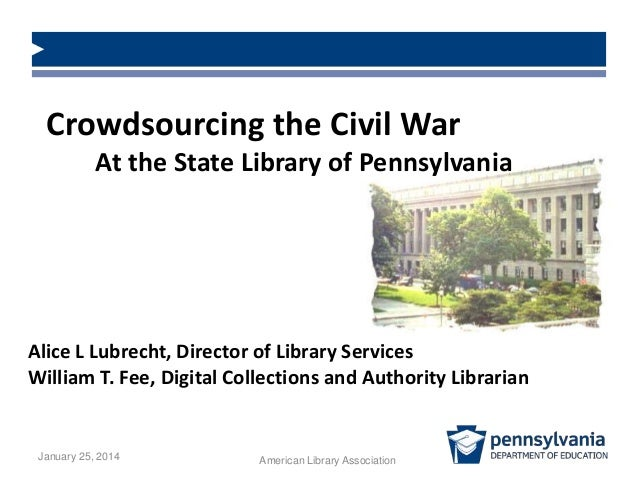Crowdsourcing the Civil War At the State Library of Pennsylvania  Alice L Lubrecht, Director of Library Services William T...