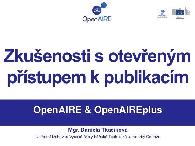 Zkušenosti s otevřeným přístupem k publikacím OpenAIRE & OpenAIREplus Mgr. Daniela Tkačíková Ústřední knihovna Vysoké škol...