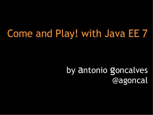 Come and Play! with Java EE 7 by antonio goncalves @agoncal