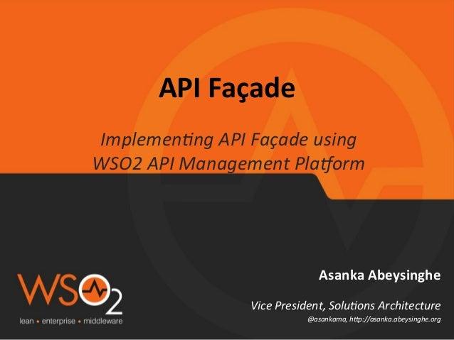 API  Façade     Implemen'ng  API  Façade  using   WSO2  API  Management  Pla9orm    Asanka  Abeysi...