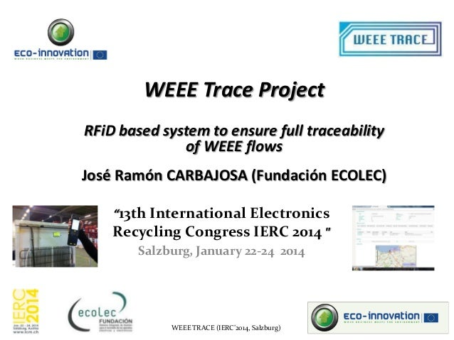 """WEEE Trace Project RFiD based system to ensure full traceability of WEEE flows  José Ramón CARBAJOSA (Fundación ECOLEC) """"1..."""