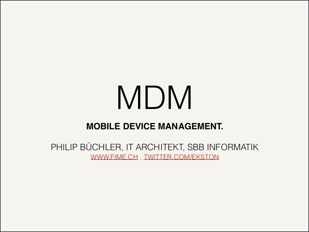 MDM MOBILE DEVICE MANAGEMENT.! !  PHILIP BÜCHLER, IT ARCHITEKT, SBB INFORMATIK WWW.FIME.CH , TWITTER.COM/EKSTON