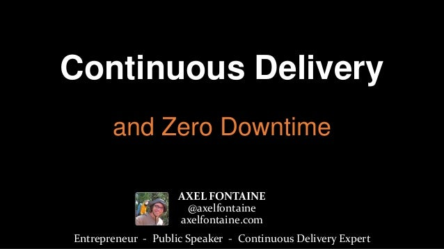 Continuous Delivery and Zero Downtime AXEL FONTAINE @axelfontaine axelfontaine.com Entrepreneur - Public Speaker - Continu...