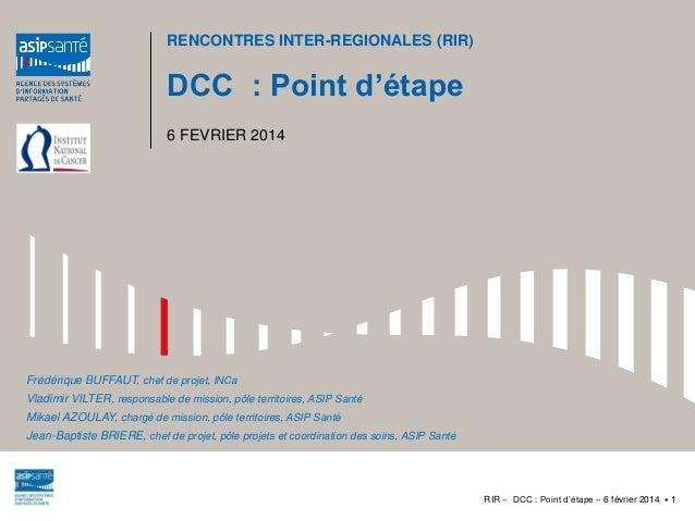 RENCONTRES INTER-REGIONALES (RIR)  DCC : Point d'étape 6 FEVRIER 2014  Frédérique BUFFAUT, chef de projet, INCa Vladimir V...