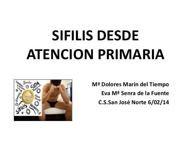 SIFILIS DESDE ATENCION PRIMARIA Mª Dolores Marín del Tiempo Eva Mª Senra de la Fuente C.S.San José Norte 6/02/14