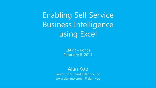 Enabling Self Service Business Intelligence using Excel CIAPR – Ponce February 8, 2014  Alan Koo Senior Consultant   Nagno...
