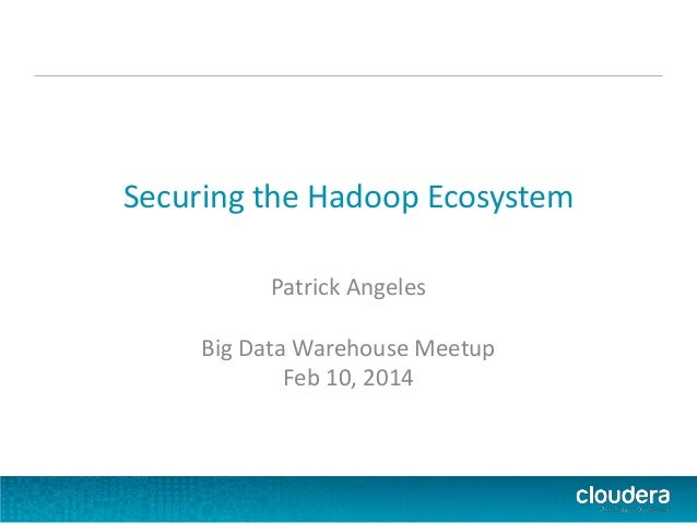 Securing the Hadoop Ecosystem Patrick Angeles Big Data Warehouse Meetup Feb 10, 2014