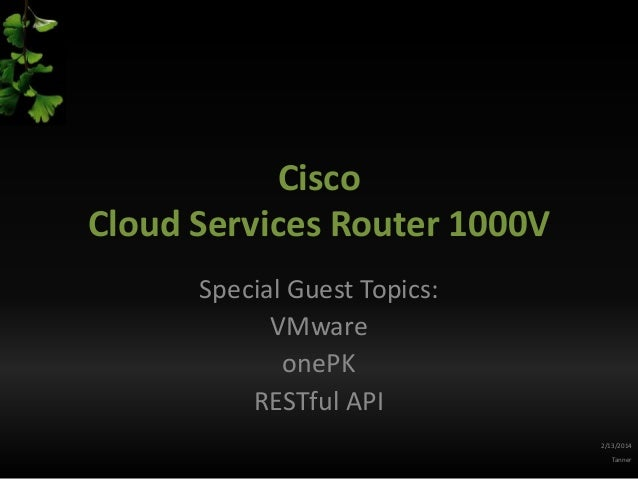 Cisco Cloud Services Router 1000V Special Guest Topics: VMware onePK RESTful API 2/13/2014 Tanner