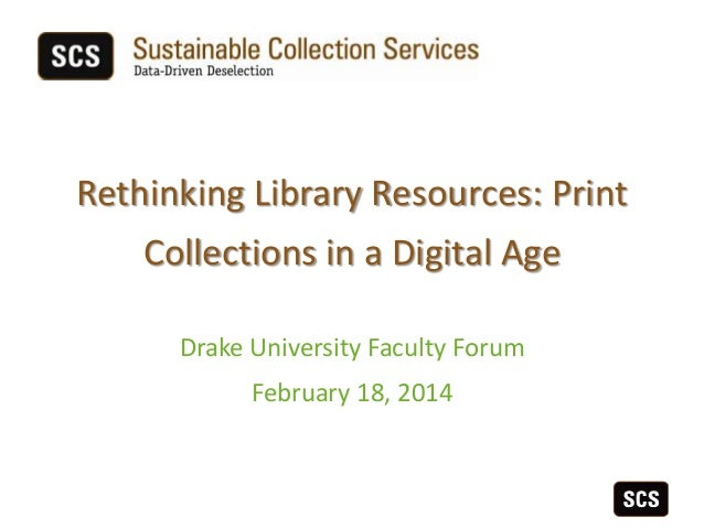 Rethinking Library Resources: Print Collections in a Digital Age Drake University Faculty Forum February 18, 2014