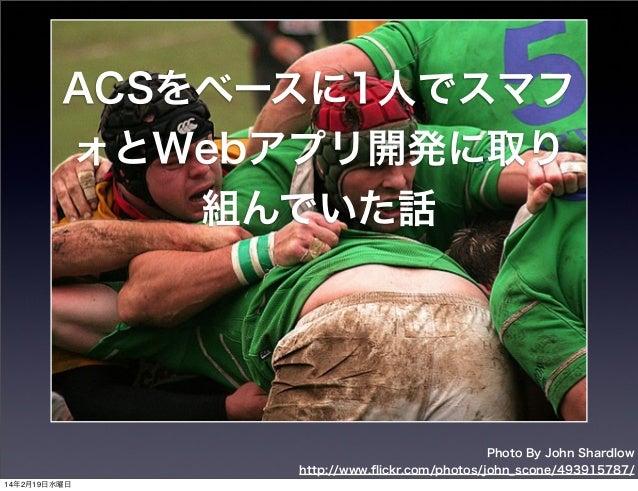 ACSをベースに1人でスマフ ォとWebアプリ開発に取り 組んでいた話  Photo By John Shardlow http://www.flickr.com/photos/john_scone/493915787/ 14年2月19日水曜日