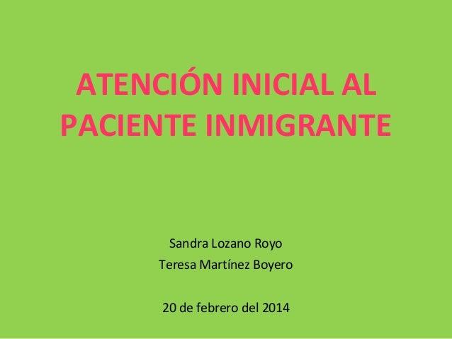 ATENCIÓN INICIAL AL PACIENTE INMIGRANTE  Sandra Lozano Royo Teresa Martínez Boyero 20 de febrero del 2014