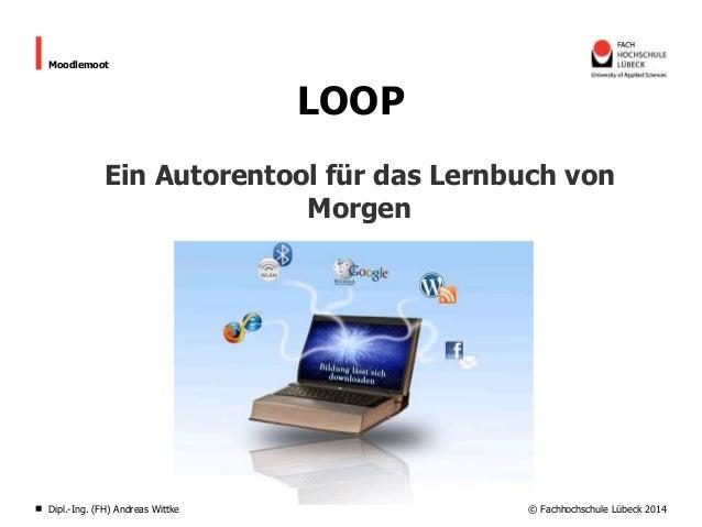 Moodlemoot  LOOP Ein Autorentool für das Lernbuch von Morgen  Dipl.-Ing. (FH) Andreas Wittke  © Fachhochschule Lübeck 2014