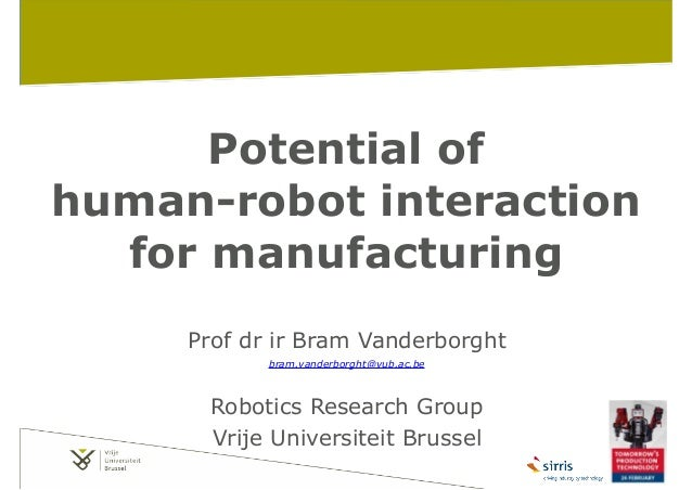Potential of human-robot interaction for manufacturing Prof dr ir Bram Vanderborght bram.vanderborght@vub.ac.be  ! Robotic...