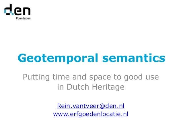 Geotemporal semantics Putting time and space to good use in Dutch Heritage Rein.vantveer@den.nl www.erfgoedenlocatie.nl
