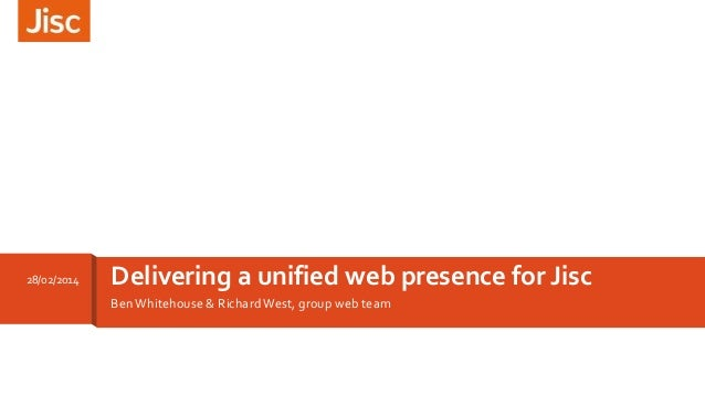 28/02/2014  Delivering a unified web presence for Jisc Ben Whitehouse & Richard West, group web team