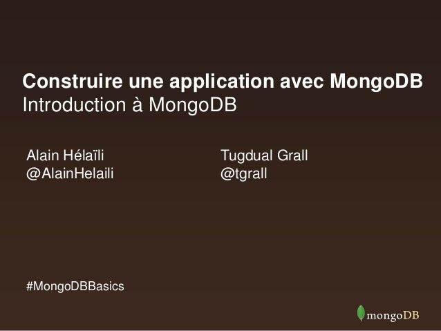 Construire une application avec MongoDB Introduction à MongoDB Alain Hélaïli @AlainHelaili  #MongoDBBasics  Tugdual Grall ...