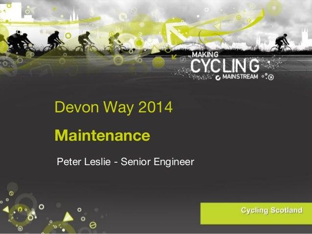 Devon Way 2014 Maintenance Peter Leslie - Senior Engineer