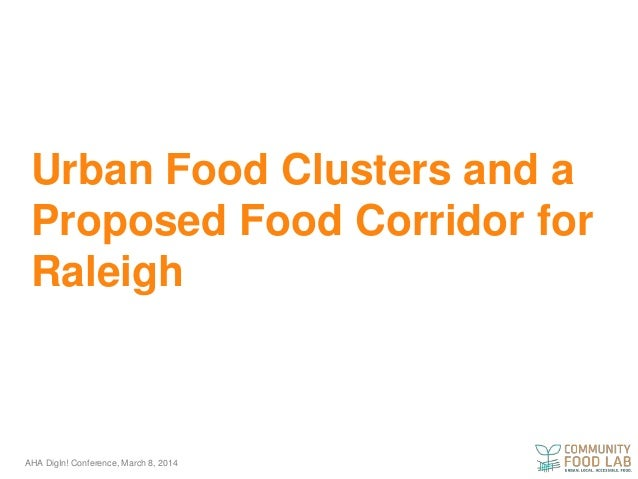 Urban Food Clusters and a Proposed Food Corridor for Raleigh  AHA DigIn! Conference, March 8, 2014