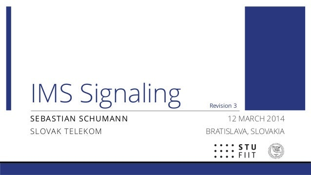 IMS Signaling SEBASTIAN SCHUMANN SLOVAK TELEKOM 12 MARCH 2014 BRATISLAVA, SLOVAKIA Revision 3