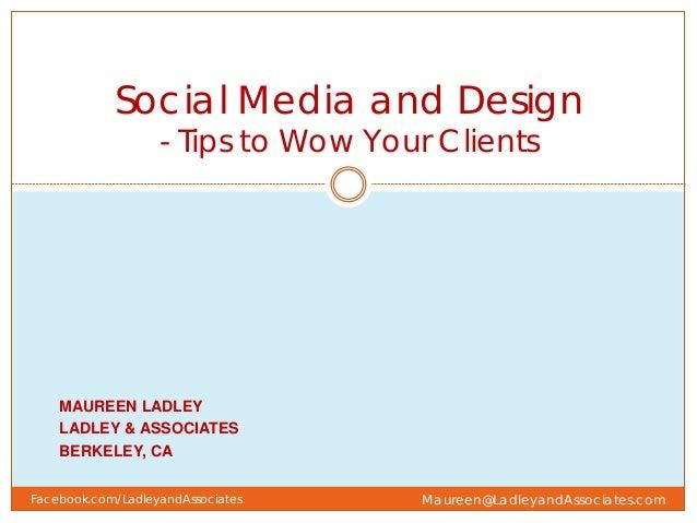 MAUREEN LADLEY LADLEY & ASSOCIATES BERKELEY, CA Social Media and Design - Tips to Wow Your Clients Maureen@LadleyandAssoci...
