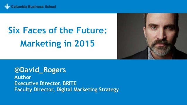 Six Faces of the Future: Marketing in 2015 @David_Rogers Author Executive Director, BRITE Faculty Director, Digital Market...
