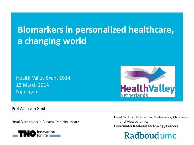 Biomarkers in personalized healthcare, a changing world Health Valley Event 2014 13 March 2014 Nijmegen Head Radboud Cente...
