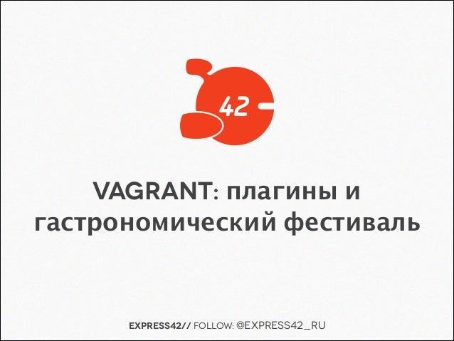 Express42// follow: @Express42_ru Vagrant: плагины и гастрономический фестиваль