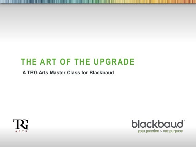 1 THE ART OF THE UPGRADE A TRG Arts Master Class for Blackbaud