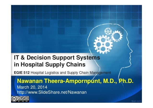IT & Decision Support Systems in Hospital Supply Chains EGIE 512 Hospital Logistics and Supply Chain Management Nawanan Th...